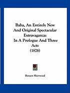 Baba, an Entirely New and Original Spectacular Extravaganza: In a Prologue and Three Acts (1876) - Sherwood, Bensen