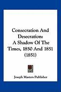 Consecration and Desecration: A Shadow of the Times, 1850 and 1851 (1851) - Joseph Masters Publisher, Masters Publis