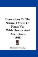 Illustrations of the Natural Orders of Plants V2: With Groups and Descriptions (1868) - Twining, Elizabeth