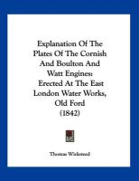 Explanation of the Plates of the Cornish and Boulton and Watt Engines: Erected at the East London Water Works, Old Ford (1842) - Wicksteed, Thomas