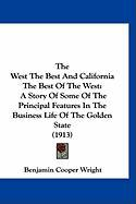 The West the Best and California the Best of the West: A Story of Some of the Principal Features in the Business Life of the Golden State (1913) - Wright, Benjamin Cooper