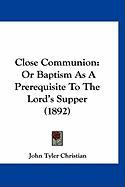 Close Communion: Or Baptism as a Prerequisite to the Lord's Supper (1892) - Christian, John Tyler