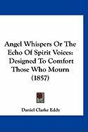 Angel Whispers or the Echo of Spirit Voices: Designed to Comfort Those Who Mourn (1857)