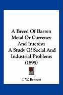 A Breed of Barren Metal or Currency and Interest: A Study of Social and Industrial Problems (1895) - Bennett, J. W.