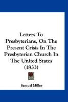 Letters to Presbyterians, on the Present Crisis in the Presbyterian Church in the United States (1833) - Miller, Samuel