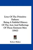 Lives of the Primitive Fathers: Being a Faithful History of the Acts and Sufferings of Those Eminent Men (1842) - Blakey, Robert