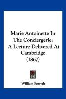 Marie Antoinette in the Conciergerie: A Lecture Delivered at Cambridge (1867) - Forsyth, William