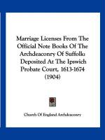 Marriage Licenses from the Official Note Books of the Archdeaconry of Suffolk: Deposited at the Ipswich Probate Court, 1613-1674 (1904) - Church of England Archdeaconry, Of Engla