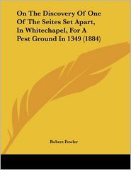 On the Discovery of One of the Seites Set Apart, in Whitechapel, for a Pest Ground in 1349 (1884)