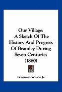 Our Village: A Sketch of the History and Progress of Bramley During Seven Centuries (1860) - Wilson, Benjamin, Jr.