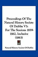 Proceedings of the Natural History Society of Dublin V3: For the Sessions 1859-1862, Inclusive (1863) - Natural History Society of Dublin, Histo