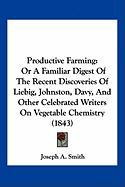 Productive Farming: Or a Familiar Digest of the Recent Discoveries of Liebig, Johnston, Davy, and Other Celebrated Writers on Vegetable Ch - Smith, Joseph A.