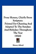 Prose Hymns, Chiefly from Scripture: Pointed for Chanting and Adapted to the Sundays and Holydays Throughout the Year (1844) - Alford, Henry