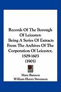 Records of the Borough of Leicester: Being a Series of Extracts from the Archives of the Corporation of Leicester, 1509-1603 (1905) - Bateson, Mary