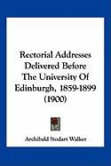 Rectorial Addresses Delivered Before the University of Edinburgh, 1859-1899 (1900) - Walker, Archibald Stodart