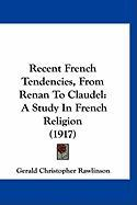 Recent French Tendencies, from Renan to Claudel: A Study in French Religion (1917) - Rawlinson, Gerald Christopher