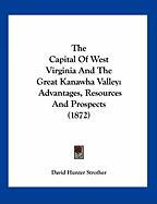 The Capital of West Virginia and the Great Kanawha Valley: Advantages, Resources and Prospects (1872) - Strother, David Hunter