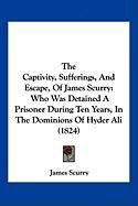 The Captivity, Sufferings, and Escape, of James Scurry: Who Was Detained a Prisoner During Ten Years, in the Dominions of Hyder Ali (1824) - Scurry, James