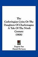 The Carlovingian Coins or the Daughters of Charlemagne: A Tale of the Ninth Century (1908) - Sue, Eugene