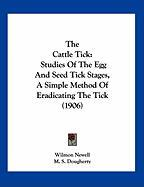 The Cattle Tick: Studies of the Egg and Seed Tick Stages, a Simple Method of Eradicating the Tick (1906) - Newell, Wilmon; Dougherty, M. S.