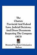The Charter: Provincial and Federal Laws, Judicial Decisions, and Divers Documents Respecting the Company (1873) - Montreal Northern Colonization Railway