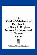The Children's Challenge to the Church: A Study in Religious Nurture for Rectors and Teachers (1913) - Gardner, William Edward