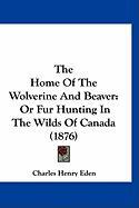The Home of the Wolverine and Beaver: Or Fur Hunting in the Wilds of Canada (1876) - Eden, Charles Henry