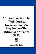 On Teaching English: With Detailed Examples, and an Enquiry Into the Definition of Poetry (1887) - Bain, Alexander
