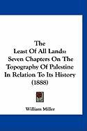 The Least of All Lands: Seven Chapters on the Topography of Palestine in Relation to Its History (1888) - Miller, William