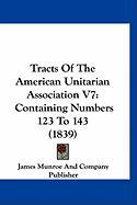 Tracts of the American Unitarian Association V7: Containing Numbers 123 to 143 (1839) - James Munroe and Company Publisher, Munr