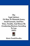 The Legal Adviser: Or How to Diminish Losses, Avoid Lawsuits, and Save Time, Trouble, and Money by Conducting Business According to Law ( - Freedley, Edwin Troxell