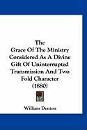 The Grace of the Ministry Considered as a Divine Gift of Uninterrupted Transmission and Two Fold Character (1880) - Denton, William
