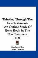 Thinking Through the New Testament: An Outline Study of Every Book in the New Testament (1921) - Ross, John Jacob
