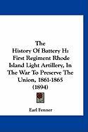 The History of Battery H: First Regiment Rhode Island Light Artillery, in the War to Preserve the Union, 1861-1865 (1894) - Fenner, Earl