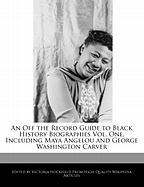 An Off the Record Guide to Black History Biographies Vol. One, Including Maya Angelou and George Washington Carver