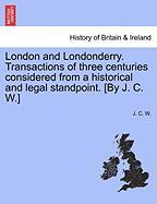 London and Londonderry. Transactions of Three Centuries Considered from a Historical and Legal Standpoint. [By J. C. W.] - W, J. C.