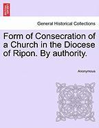 Form of Consecration of a Church in the Diocese of Ripon. by Authority. - Anonymous