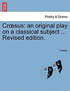 Cr Sus: An Original Play on a Classical Subject ... Revised Edition. - Welch, T.