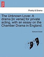 The Unknown Lover. a Drama [In Verse] for Private Acting, with an Essay on the Chamber Drama in England. - Gosse, Edmund
