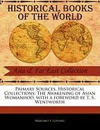 Primary Sources, Historical Collections: The Awakening of Asian Womanhoo, with a Foreword by T. S. Wentworth - Cousing, Margaret E.