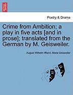 Crime from Ambition; A Play in Five Acts [And in Prose]; Translated from the German by M. Geisweiler.