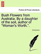 "Bush Flowers from Australia. by a Daughter of the Soil, Author of ""Woman's Worth.."""