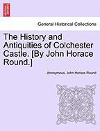 The History and Antiquities of Colchester Castle. [By John Horace Round.] - Anonymous; Round, John Horace
