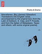 Miscellanea. [By] J[ames] G[lassford. Translations Into English Verse, Accompanied by the Original Text, from the Latin of Addison, S. Clay, and P. Fr