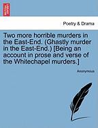 Two More Horrible Murders in the East-End. (Ghastly Murder in the East-End.) [Being an Account in Prose and Verse of the Whitechapel Murders.]