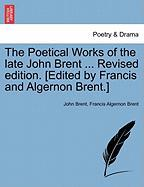 The Poetical Works of the Late John Brent ... Revised Edition. [Edited by Francis and Algernon Brent.] - Brent, John; Brent, Francis Algernon