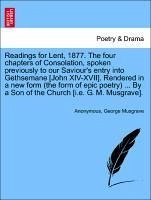 Readings for Lent, 1877. the Four Chapters of Consolation, Spoken Previously to Our Saviour's Entry Into Gethsemane [John XIV-XVII]. Rendered in a New
