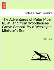 The Adventures of Peter Piper To, AT, and from Woodhouse-Grove School. by a Wesleyan Minister's Son.