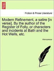 Modern Refinement, a Satire [In Verse]. by the Author of the Register of Folly, or Characters and Incidents at Bath and the Hot Wells, Etc.