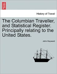 The Columbian Traveller, and Statistical Register. Principally Relating to the United States.